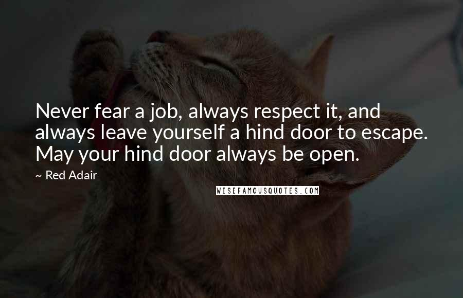 Red Adair quotes: Never fear a job, always respect it, and always leave yourself a hind door to escape. May your hind door always be open.