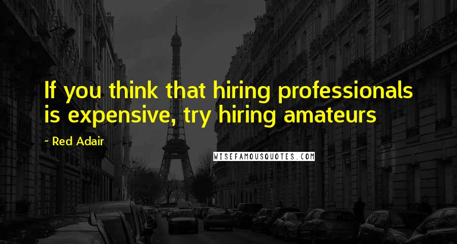Red Adair quotes: If you think that hiring professionals is expensive, try hiring amateurs