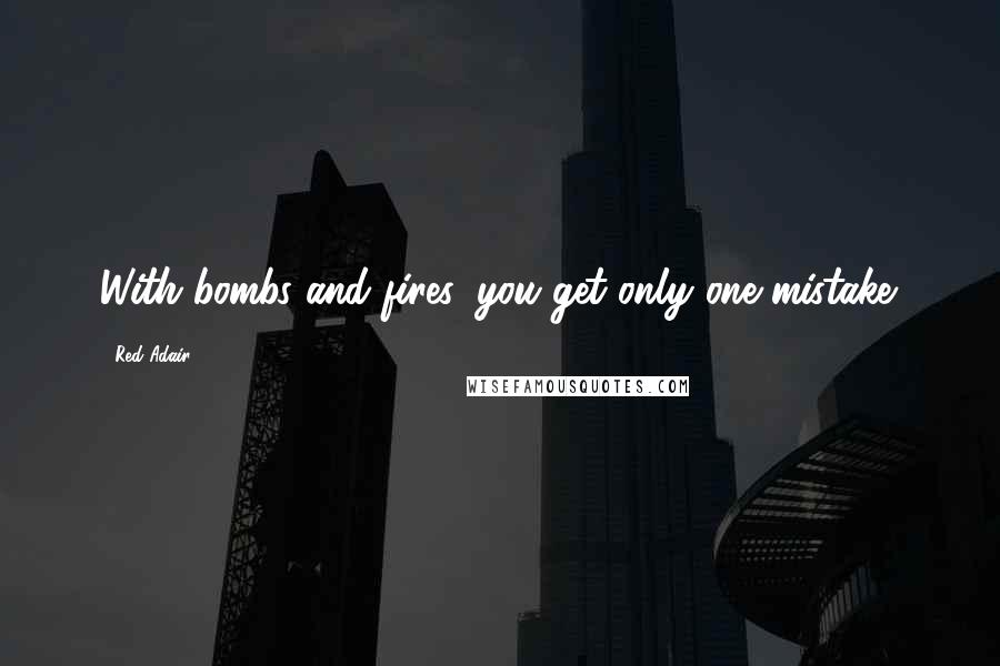 Red Adair quotes: With bombs and fires, you get only one mistake.