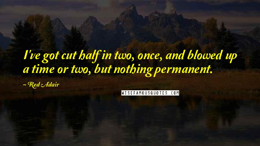 Red Adair quotes: I've got cut half in two, once, and blowed up a time or two, but nothing permanent.