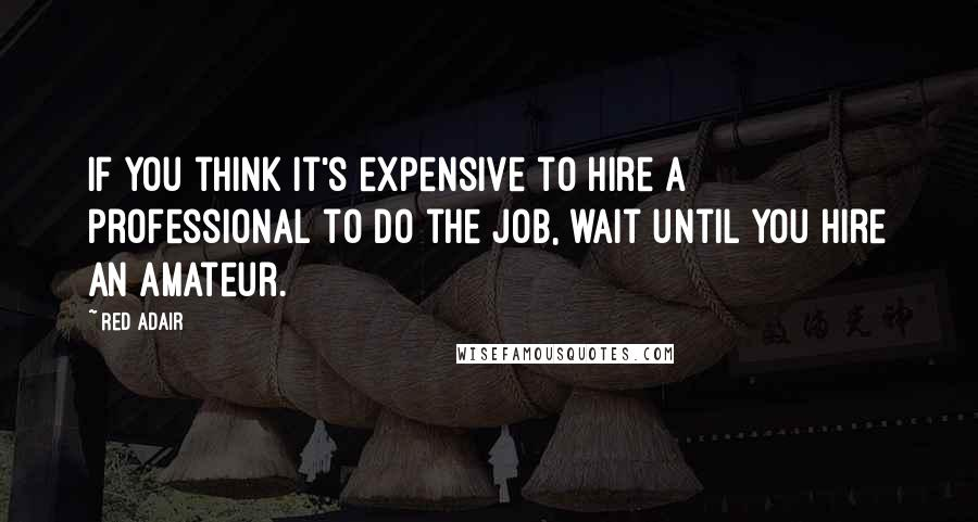 Red Adair quotes: If you think it's expensive to hire a professional to do the job, wait until you hire an amateur.
