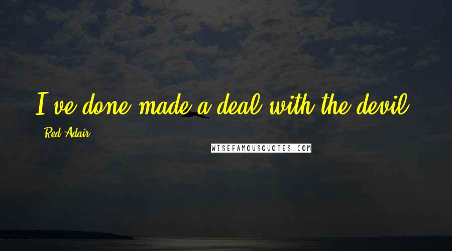 Red Adair quotes: I've done made a deal with the devil,