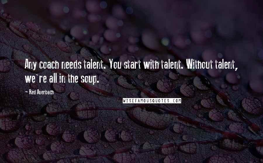 Red Auerbach quotes: Any coach needs talent. You start with talent. Without talent, we're all in the soup.