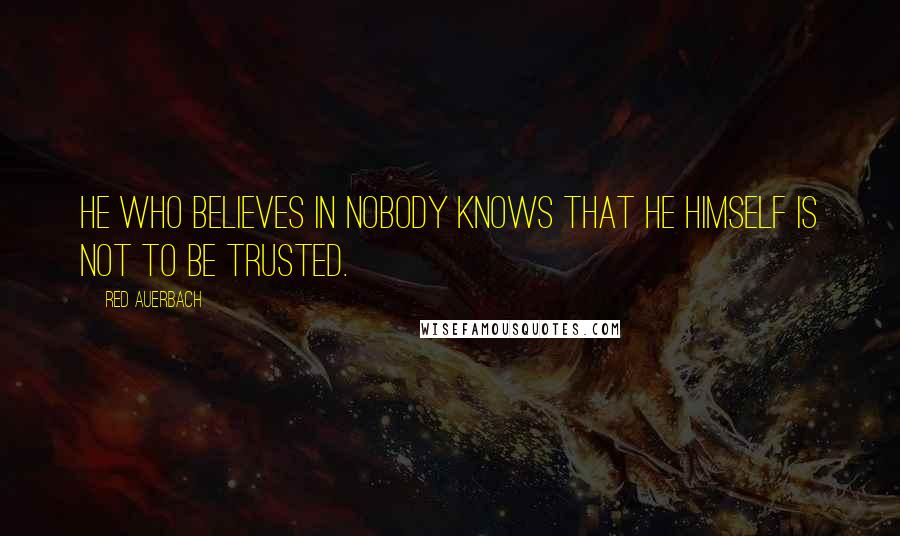 Red Auerbach quotes: He who believes in nobody knows that he himself is not to be trusted.