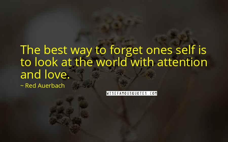 Red Auerbach quotes: The best way to forget ones self is to look at the world with attention and love.