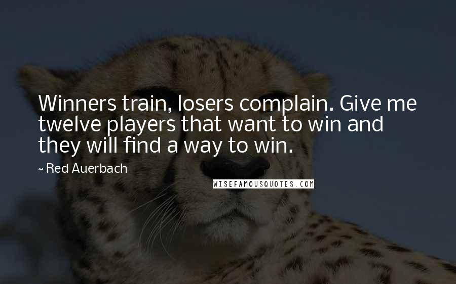 Red Auerbach quotes: Winners train, losers complain. Give me twelve players that want to win and they will find a way to win.