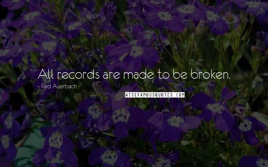 Red Auerbach quotes: All records are made to be broken.