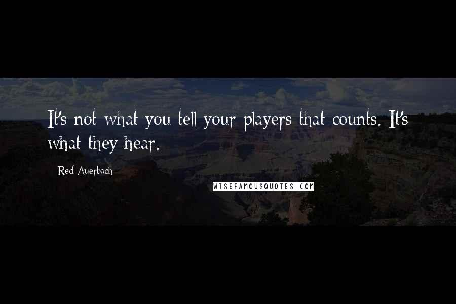 Red Auerbach quotes: It's not what you tell your players that counts. It's what they hear.