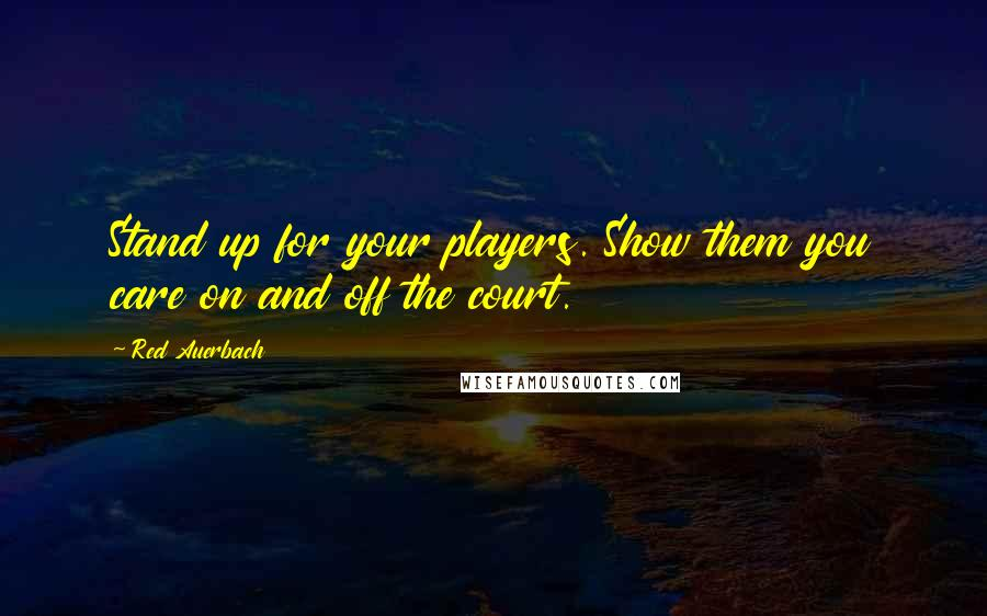Red Auerbach quotes: Stand up for your players. Show them you care on and off the court.