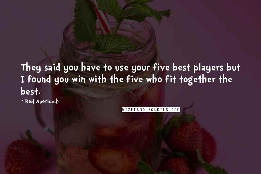 Red Auerbach quotes: They said you have to use your five best players but I found you win with the five who fit together the best.