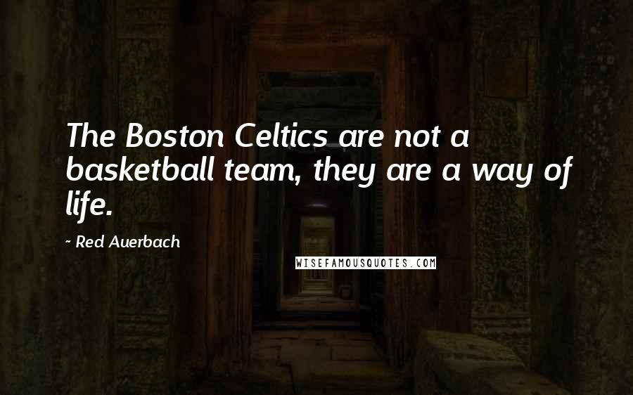 Red Auerbach quotes: The Boston Celtics are not a basketball team, they are a way of life.