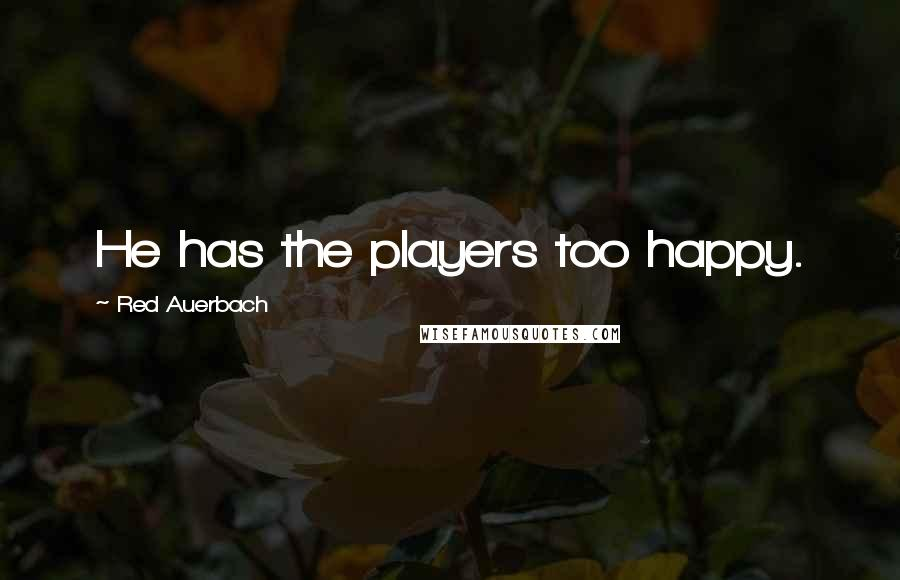 Red Auerbach quotes: He has the players too happy.