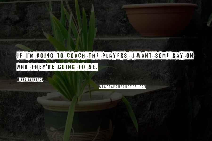 Red Auerbach quotes: If I'm going to coach the players, I want some say on who they're going to be.