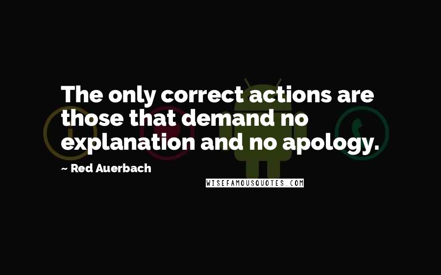 Red Auerbach quotes: The only correct actions are those that demand no explanation and no apology.