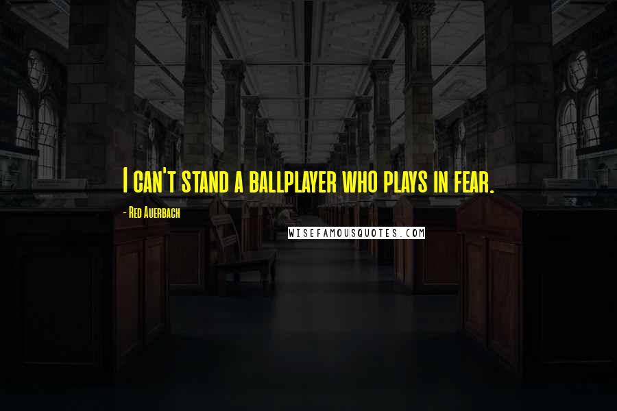 Red Auerbach quotes: I can't stand a ballplayer who plays in fear.