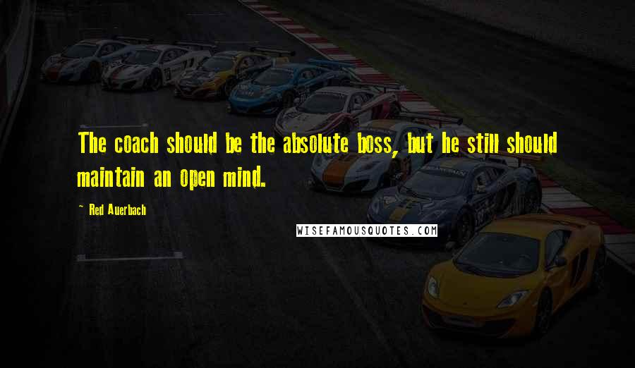 Red Auerbach quotes: The coach should be the absolute boss, but he still should maintain an open mind.
