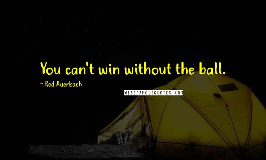 Red Auerbach quotes: You can't win without the ball.