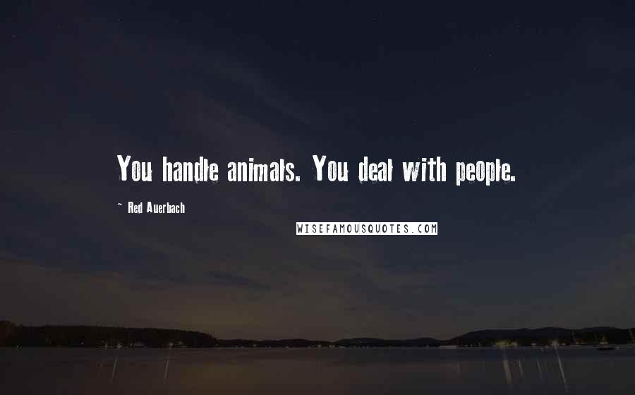 Red Auerbach quotes: You handle animals. You deal with people.