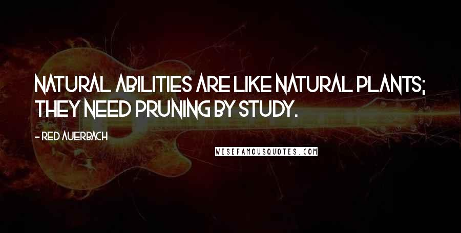 Red Auerbach quotes: Natural abilities are like natural plants; they need pruning by study.
