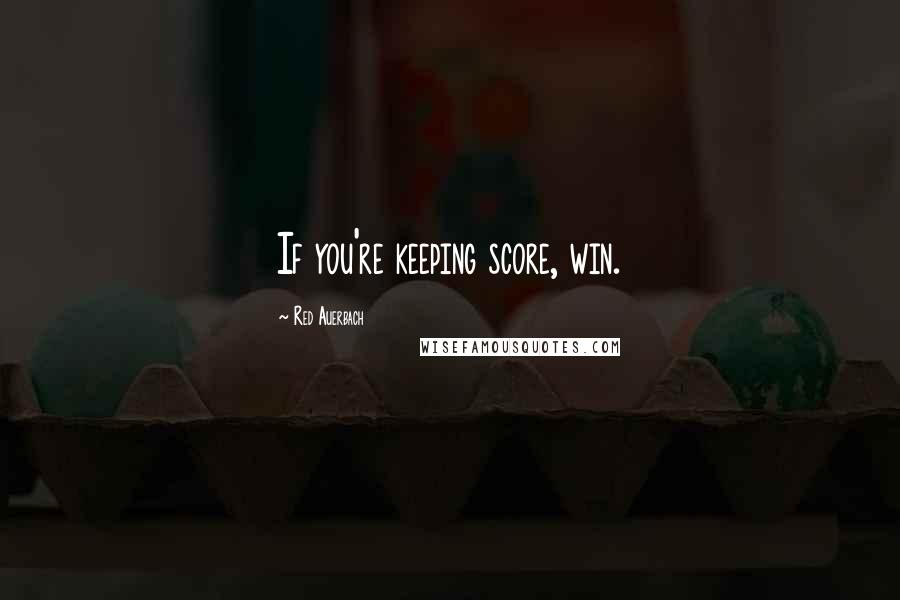 Red Auerbach quotes: If you're keeping score, win.