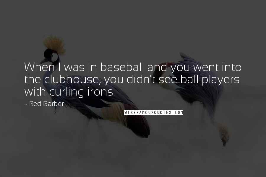 Red Barber quotes: When I was in baseball and you went into the clubhouse, you didn't see ball players with curling irons.