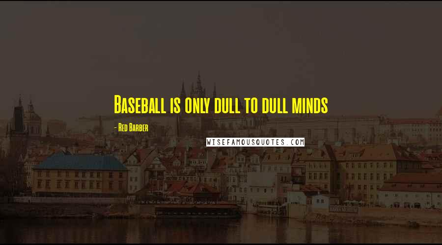 Red Barber quotes: Baseball is only dull to dull minds