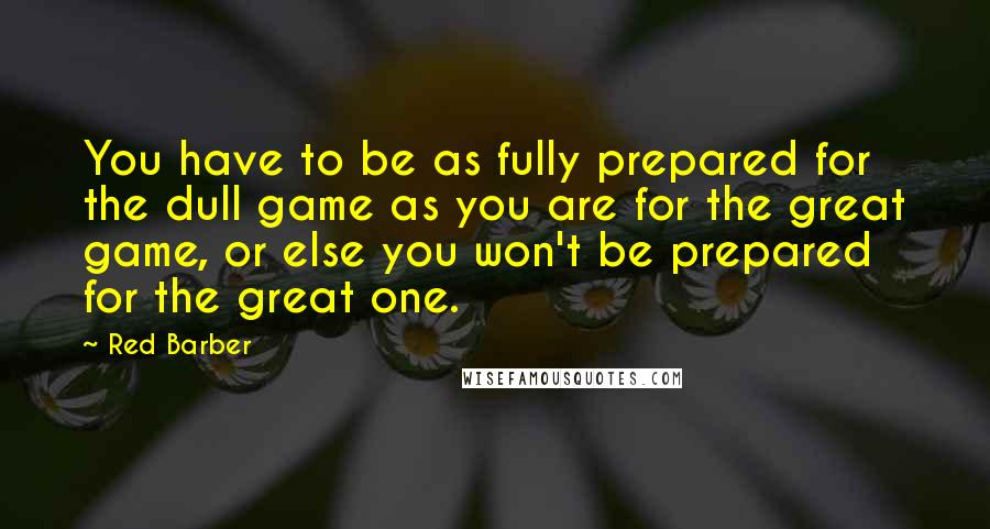 Red Barber quotes: You have to be as fully prepared for the dull game as you are for the great game, or else you won't be prepared for the great one.