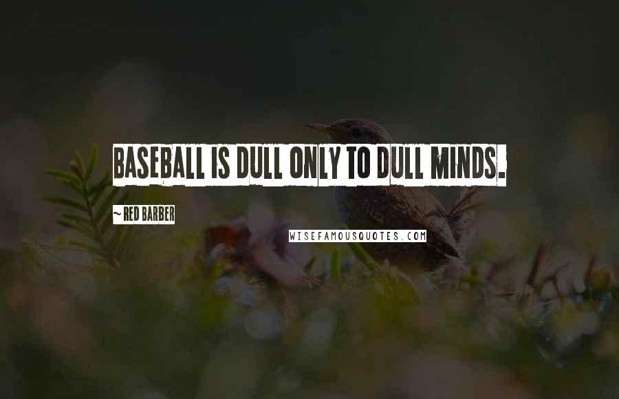 Red Barber quotes: Baseball is dull only to dull minds.