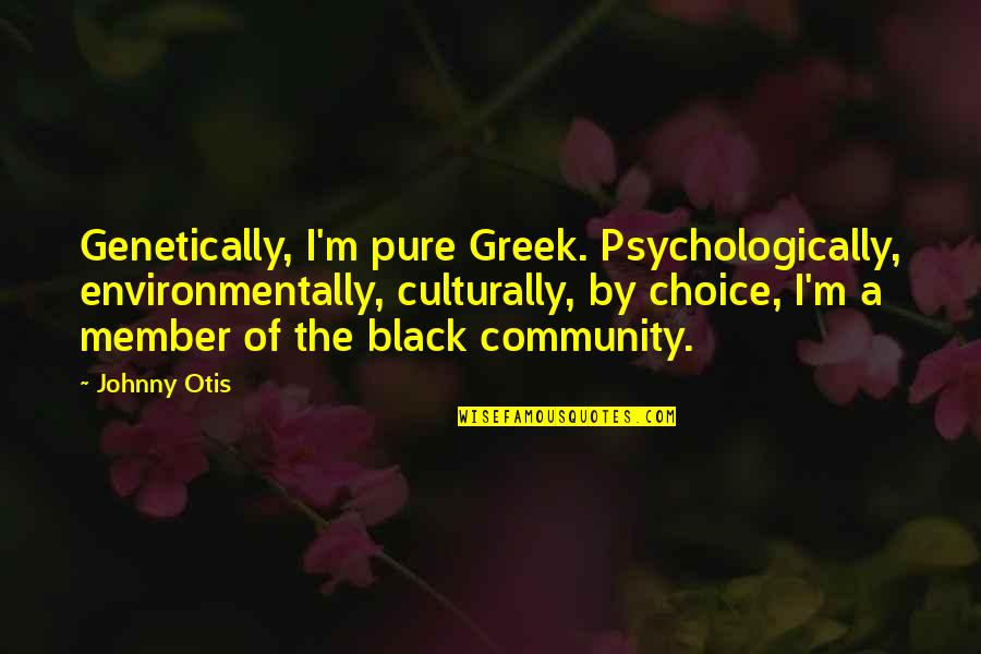 Red Belt Quotes By Johnny Otis: Genetically, I'm pure Greek. Psychologically, environmentally, culturally, by