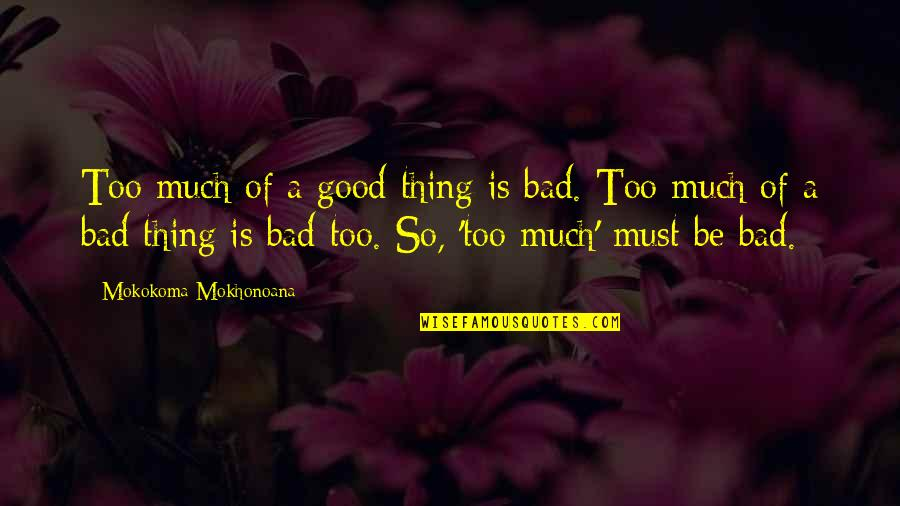 Red Brigades Quotes By Mokokoma Mokhonoana: Too much of a good thing is bad.