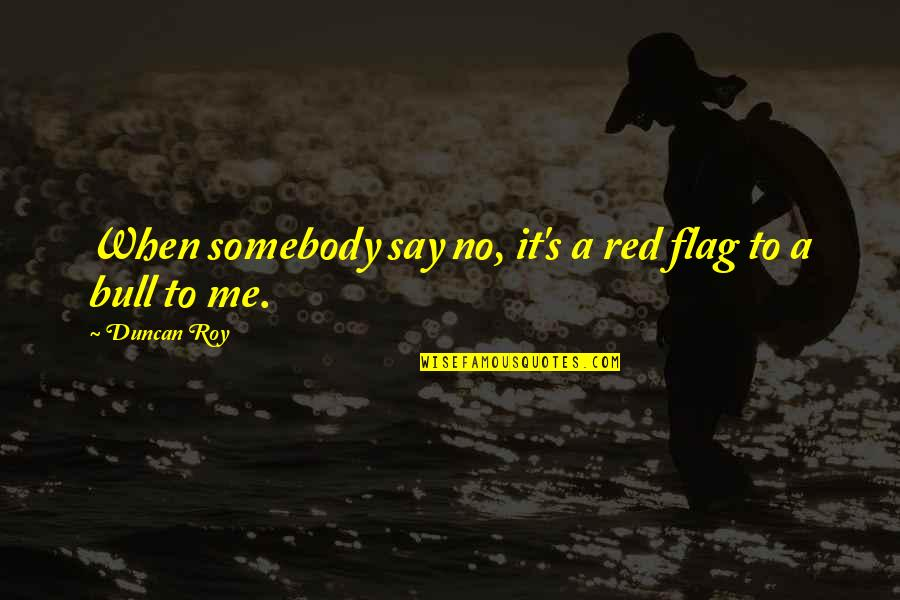 Red Bull Quotes By Duncan Roy: When somebody say no, it's a red flag