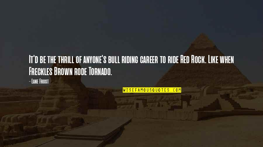 Red Bull Quotes By Lane Frost: It'd be the thrill of anyone's bull riding