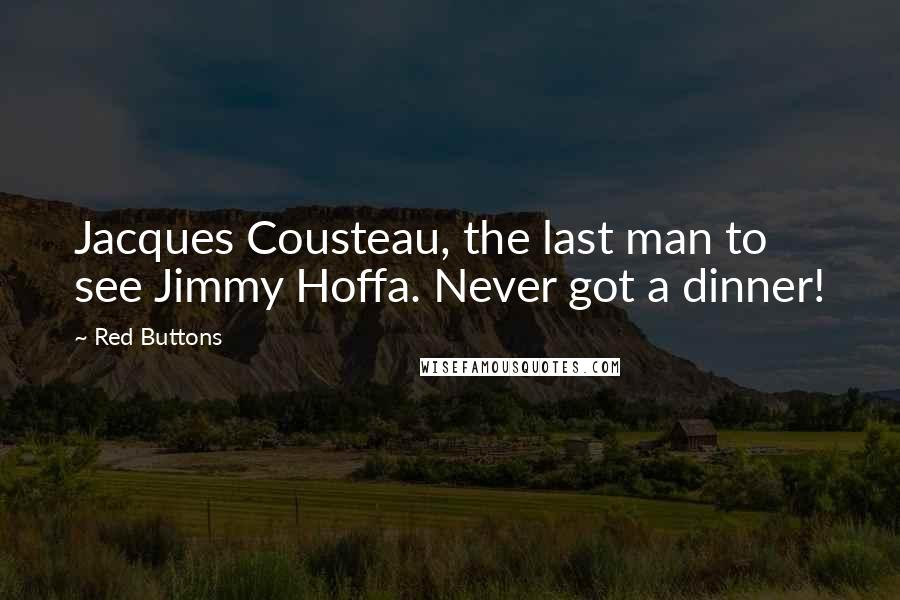 Red Buttons quotes: Jacques Cousteau, the last man to see Jimmy Hoffa. Never got a dinner!