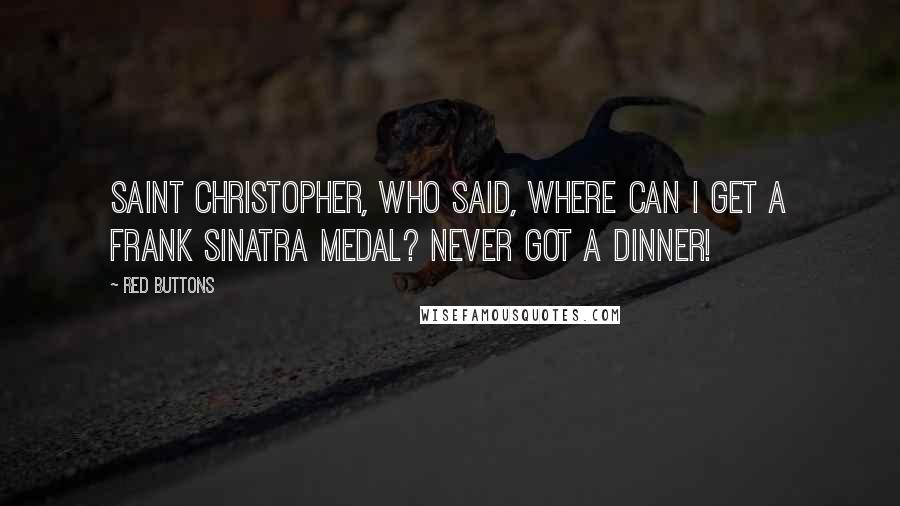 Red Buttons quotes: Saint Christopher, who said, Where can I get a Frank Sinatra medal? Never got a dinner!