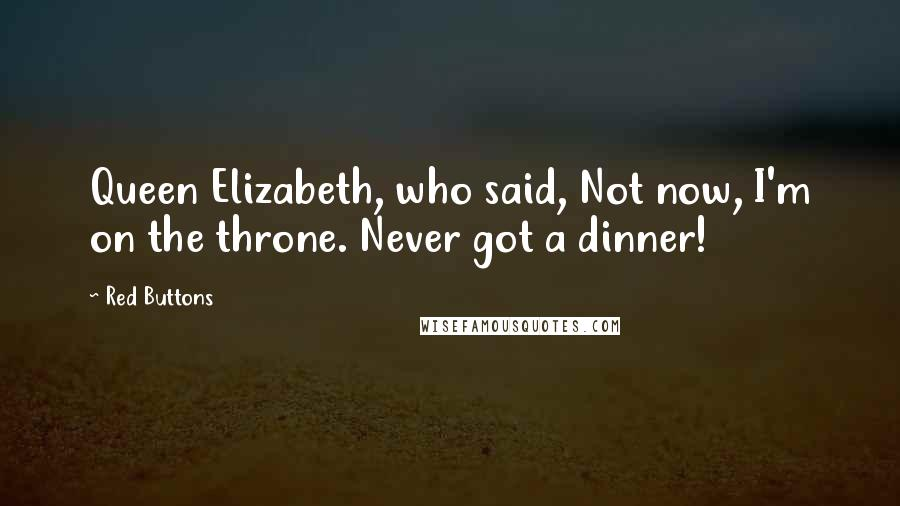 Red Buttons quotes: Queen Elizabeth, who said, Not now, I'm on the throne. Never got a dinner!