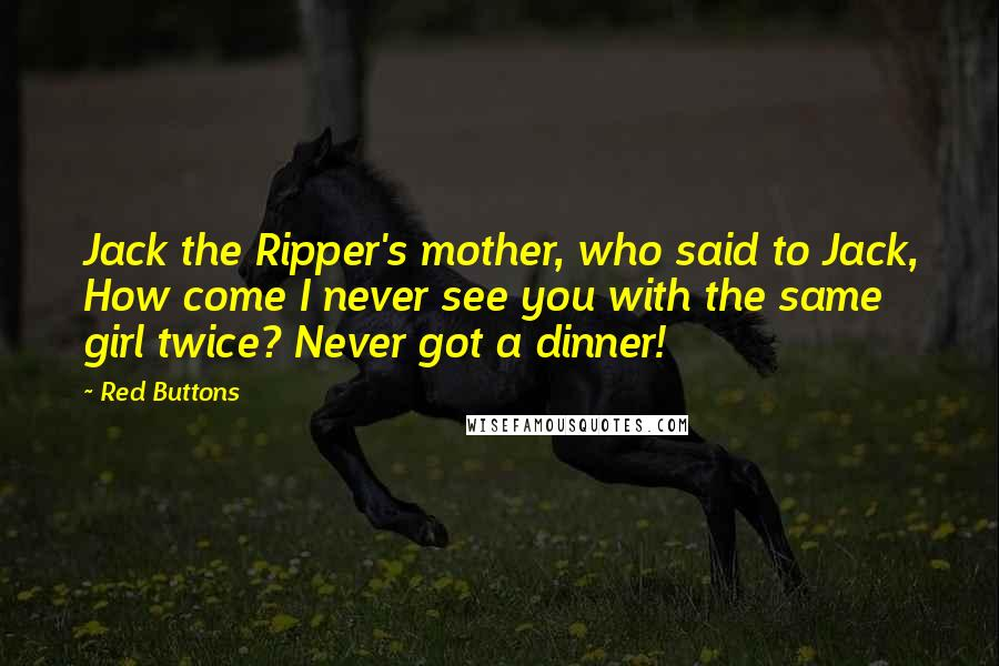 Red Buttons quotes: Jack the Ripper's mother, who said to Jack, How come I never see you with the same girl twice? Never got a dinner!