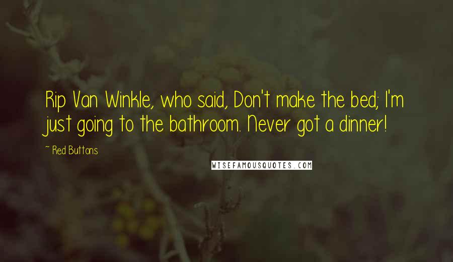 Red Buttons quotes: Rip Van Winkle, who said, Don't make the bed; I'm just going to the bathroom. Never got a dinner!
