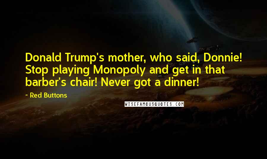 Red Buttons quotes: Donald Trump's mother, who said, Donnie! Stop playing Monopoly and get in that barber's chair! Never got a dinner!