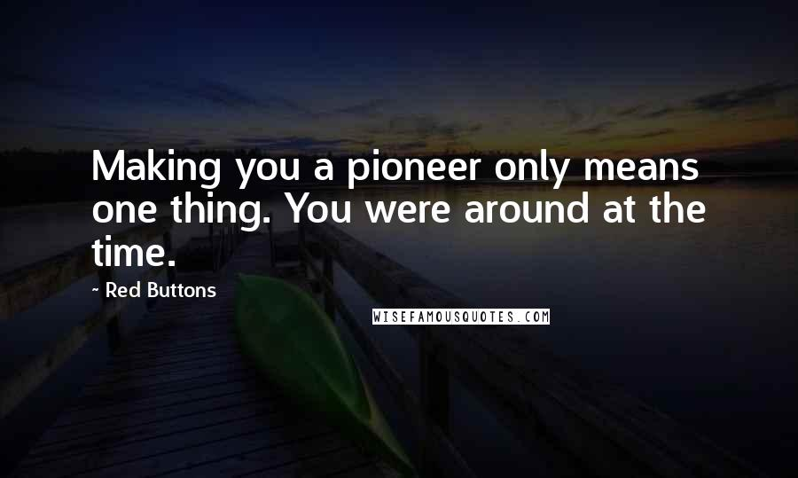 Red Buttons quotes: Making you a pioneer only means one thing. You were around at the time.
