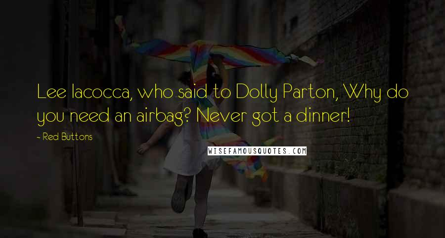 Red Buttons quotes: Lee Iacocca, who said to Dolly Parton, Why do you need an airbag? Never got a dinner!