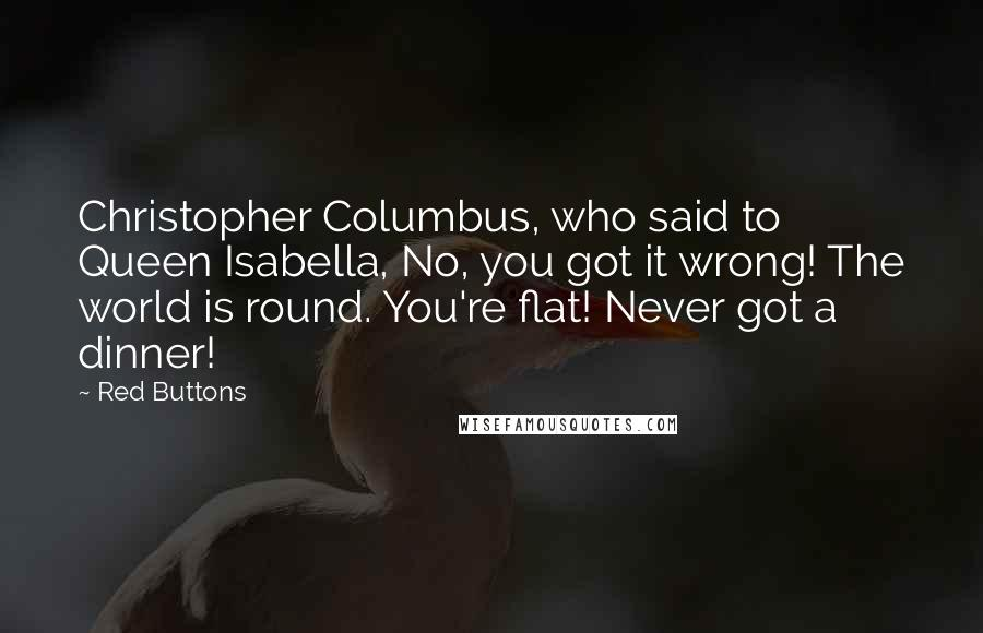 Red Buttons quotes: Christopher Columbus, who said to Queen Isabella, No, you got it wrong! The world is round. You're flat! Never got a dinner!