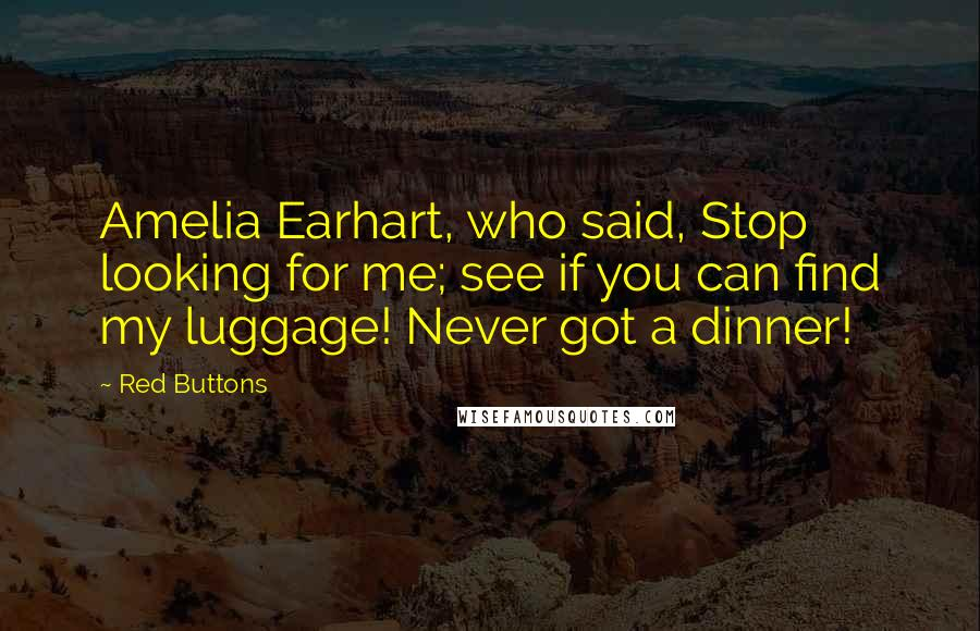 Red Buttons quotes: Amelia Earhart, who said, Stop looking for me; see if you can find my luggage! Never got a dinner!