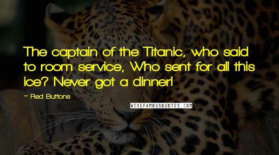 Red Buttons quotes: The captain of the Titanic, who said to room service, Who sent for all this ice? Never got a dinner!