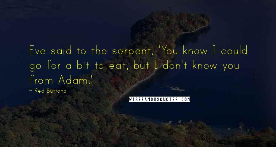 Red Buttons quotes: Eve said to the serpent, 'You know I could go for a bit to eat, but I don't know you from Adam.'