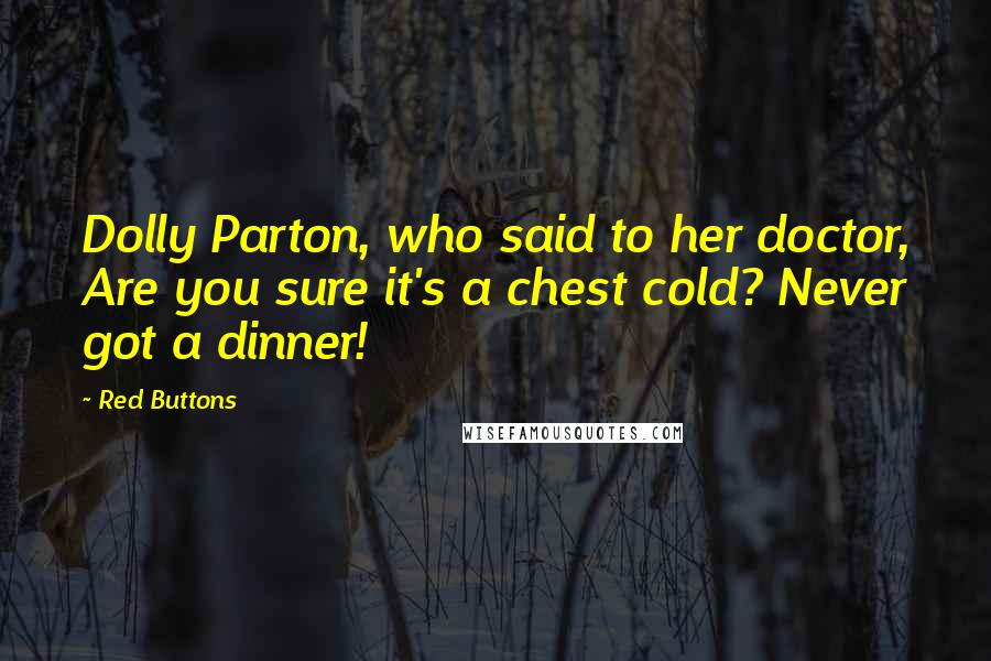 Red Buttons quotes: Dolly Parton, who said to her doctor, Are you sure it's a chest cold? Never got a dinner!