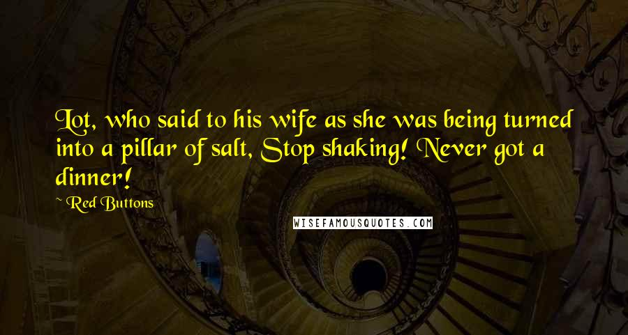 Red Buttons quotes: Lot, who said to his wife as she was being turned into a pillar of salt, Stop shaking! Never got a dinner!