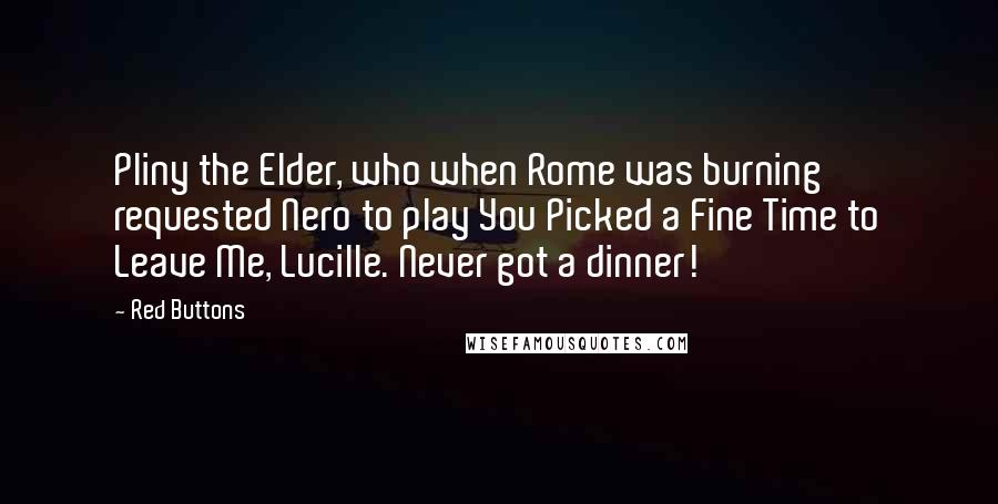 Red Buttons quotes: Pliny the Elder, who when Rome was burning requested Nero to play You Picked a Fine Time to Leave Me, Lucille. Never got a dinner!