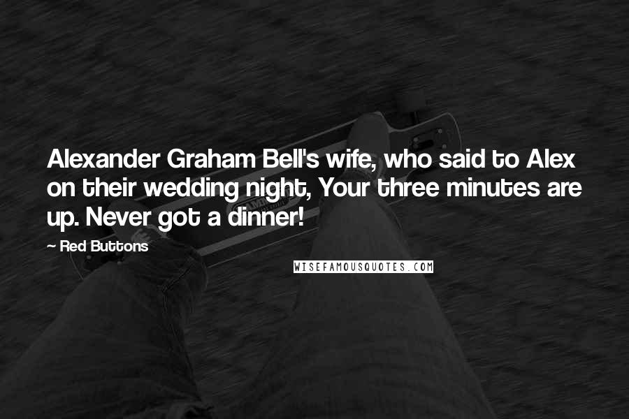 Red Buttons quotes: Alexander Graham Bell's wife, who said to Alex on their wedding night, Your three minutes are up. Never got a dinner!