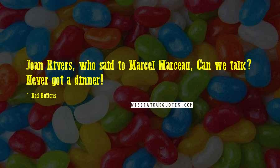 Red Buttons quotes: Joan Rivers, who said to Marcel Marceau, Can we talk? Never got a dinner!