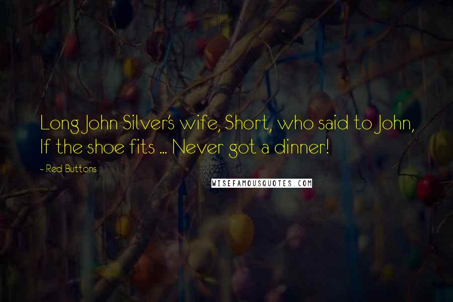 Red Buttons quotes: Long John Silver's wife, Short, who said to John, If the shoe fits ... Never got a dinner!